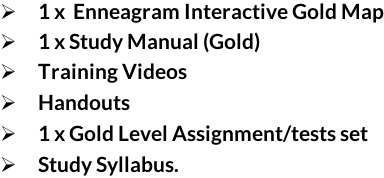  1 x  Enneagram Interactive Gold Map   1 x Study Manual (Gold)   Training Videos    Handouts   1 x Gold Level Assignment/tests set   Study Syllabus.